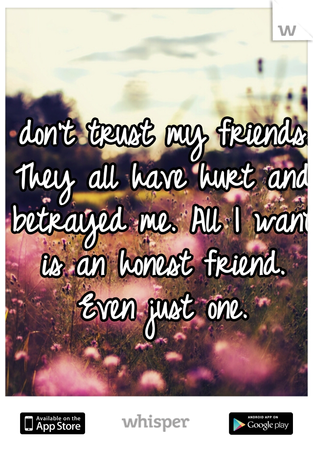 I don't trust my friends. They all have hurt and betrayed me. All I want is an honest friend. Even just one.