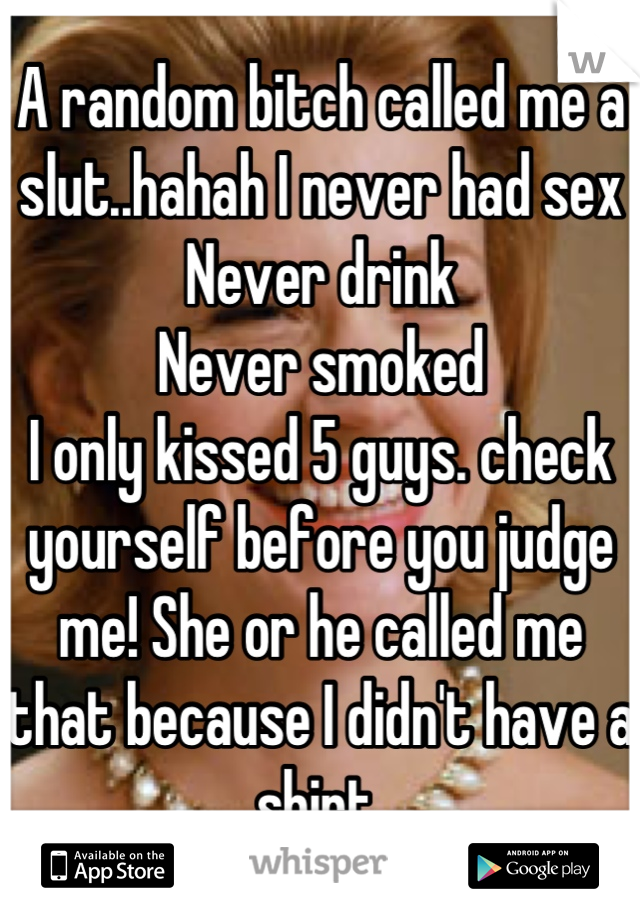 A random bitch called me a slut..hahah I never had sex  Never drink  Never smoked  I only kissed 5 guys. check yourself before you judge me! She or he called me that because I didn't have a shirt
