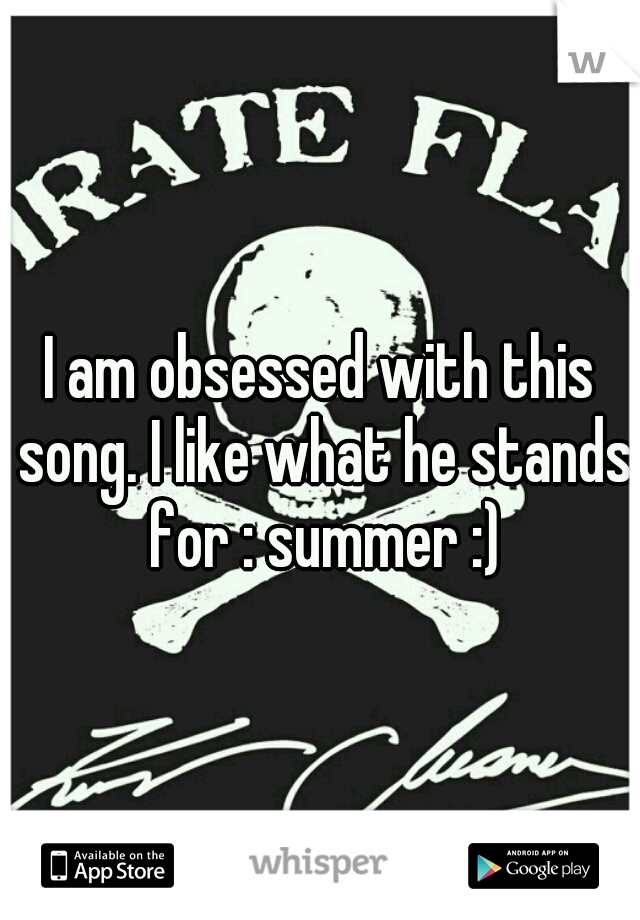 I am obsessed with this song. I like what he stands for : summer :)