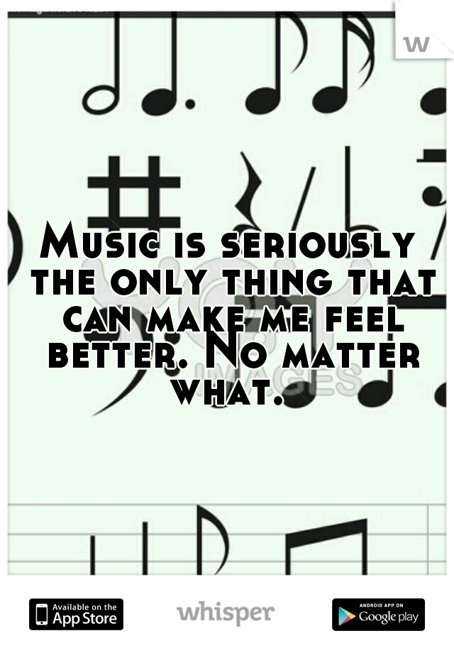 Music is seriously the only thing that can make me feel better. No matter what.