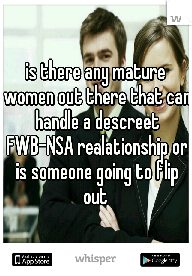 is there any mature women out there that can handle a descreet FWB-NSA realationship or is someone going to flip out