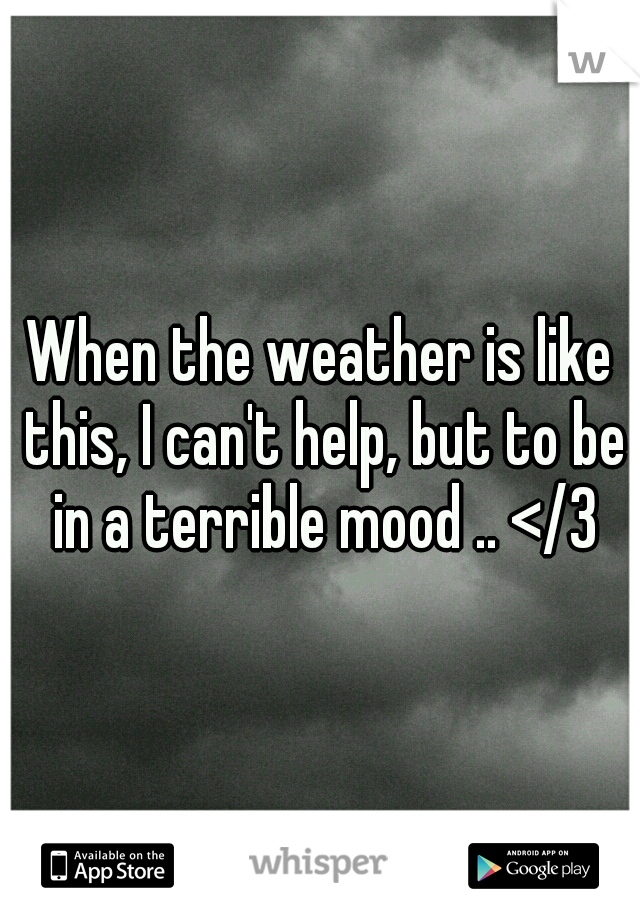 When the weather is like this, I can't help, but to be in a terrible mood .. </3