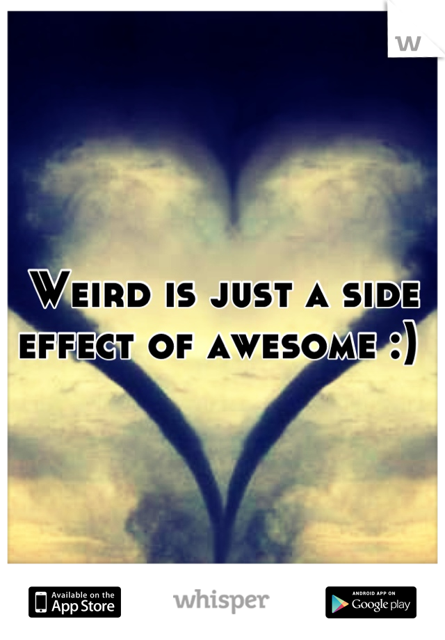 Weird is just a side effect of awesome :)