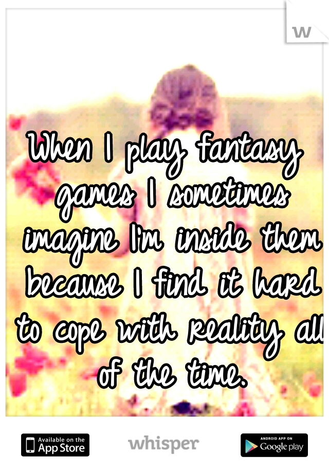 When I play fantasy games I sometimes imagine I'm inside them because I find it hard to cope with reality all of the time.
