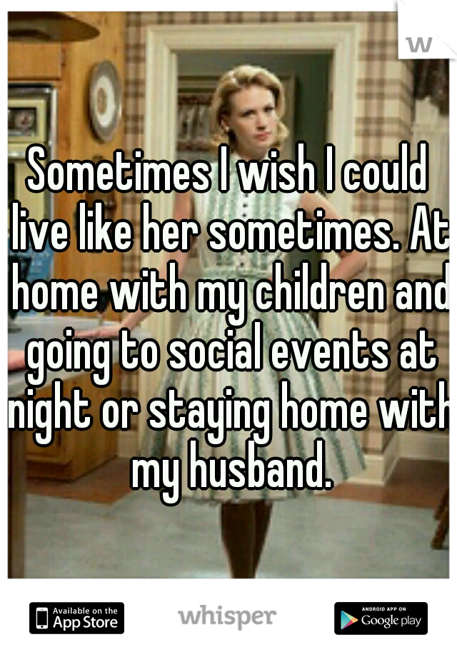 Sometimes I wish I could live like her sometimes. At home with my children and going to social events at night or staying home with my husband.