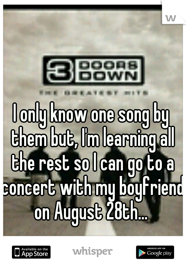 I only know one song by them but, I'm learning all the rest so I can go to a concert with my boyfriend on August 28th...