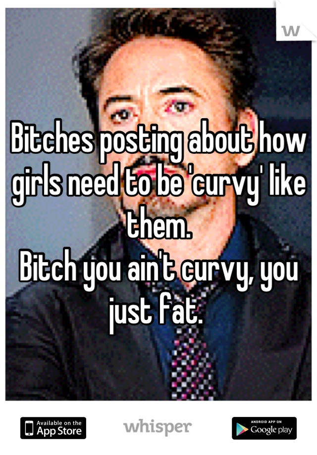 Bitches posting about how girls need to be 'curvy' like them.  Bitch you ain't curvy, you just fat.
