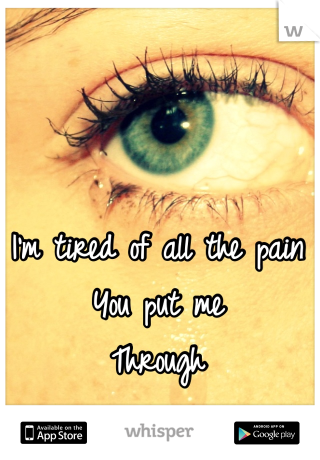I'm tired of all the pain You put me  Through