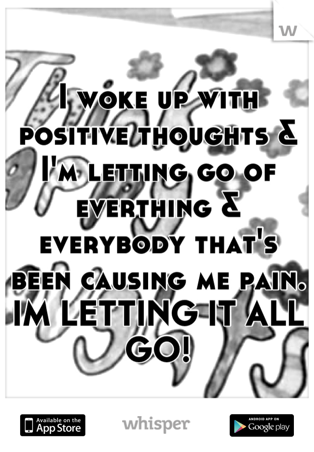 I woke up with positive thoughts & I'm letting go of everthing & everybody that's been causing me pain. IM LETTING IT ALL GO!