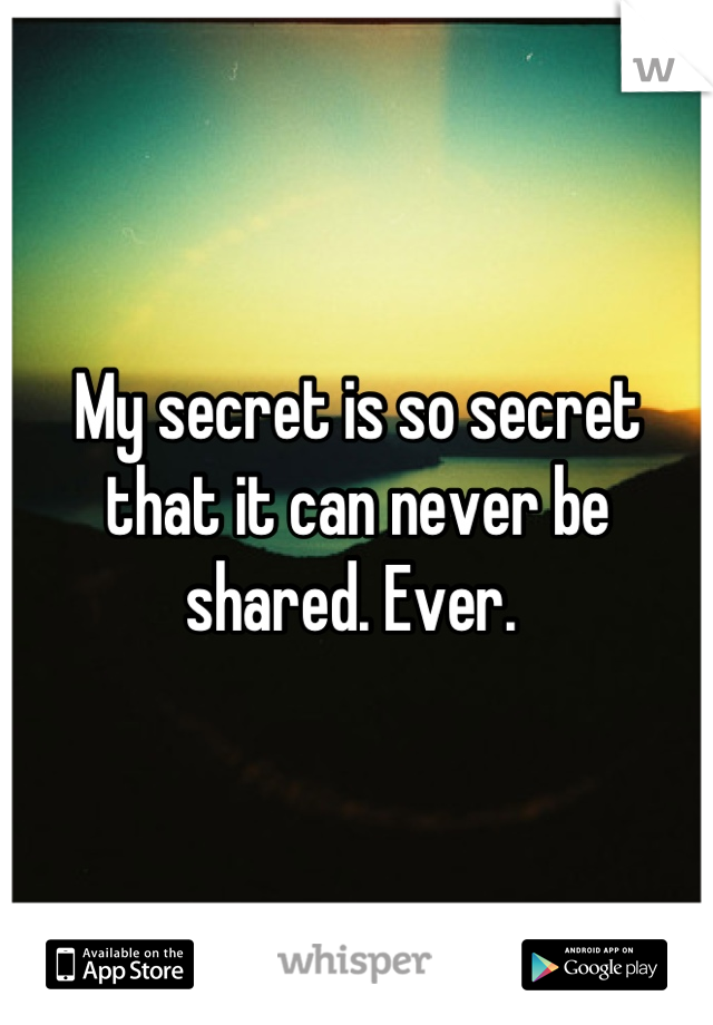 My secret is so secret that it can never be shared. Ever.