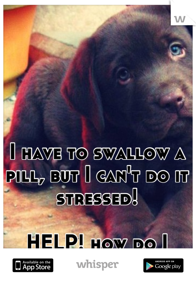 I have to swallow a pill, but I can't do it stressed!  HELP! how do I relax!?!!?