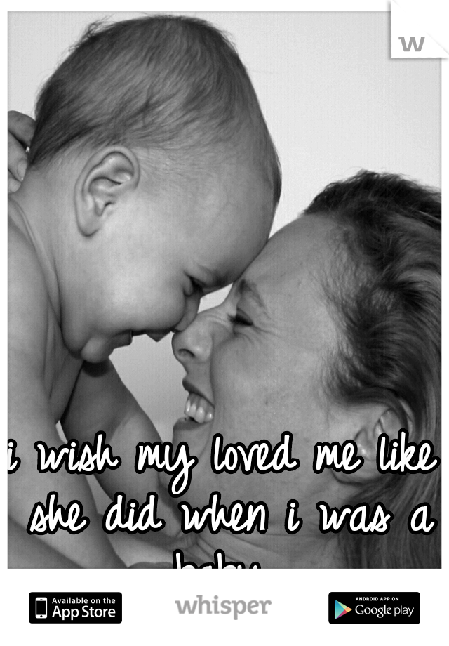 i wish my loved me like she did when i was a baby