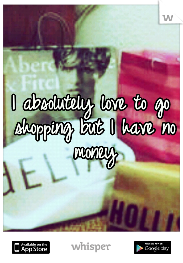 I absolutely love to go shopping but I have no money