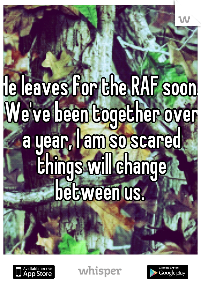 He leaves for the RAF soon. We've been together over a year, I am so scared things will change between us.