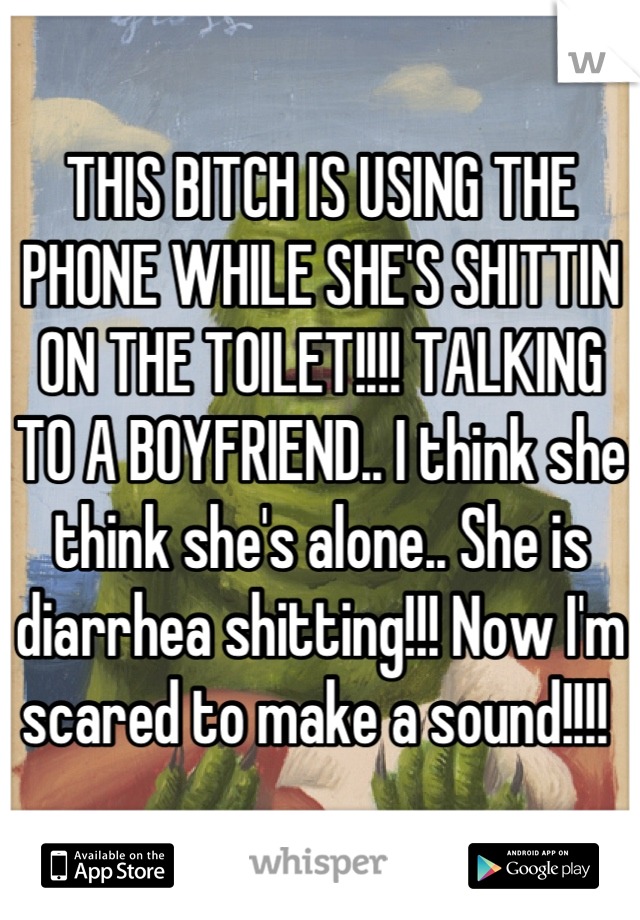 THIS BITCH IS USING THE PHONE WHILE SHE'S SHITTIN ON THE TOILET!!!! TALKING TO A BOYFRIEND.. I think she think she's alone.. She is diarrhea shitting!!! Now I'm scared to make a sound!!!!