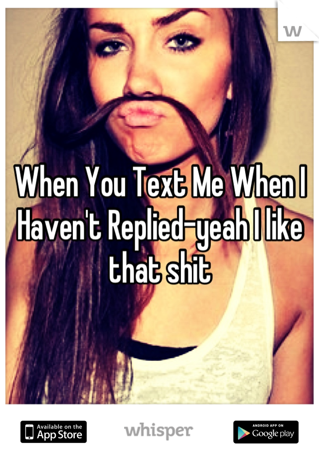 When You Text Me When I Haven't Replied-yeah I like that shit
