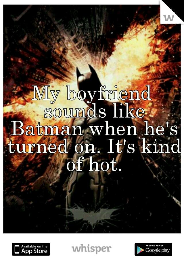 My boyfriend sounds like Batman when he's turned on. It's kind of hot.