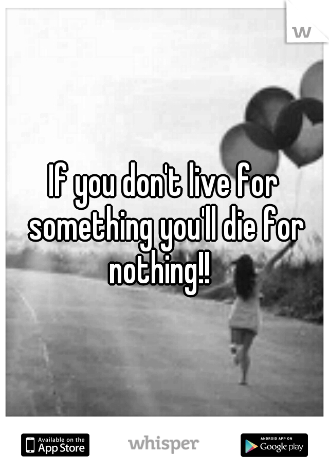 If you don't live for something you'll die for nothing!!