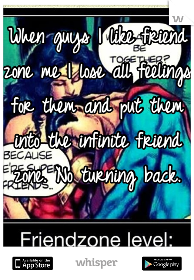 When guys I like friend zone me I lose all feelings for them and put them into the infinite friend zone. No turning back.