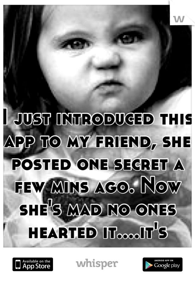 I just introduced this app to my friend, she posted one secret a few mins ago. Now she's mad no ones hearted it....it's hilarious.
