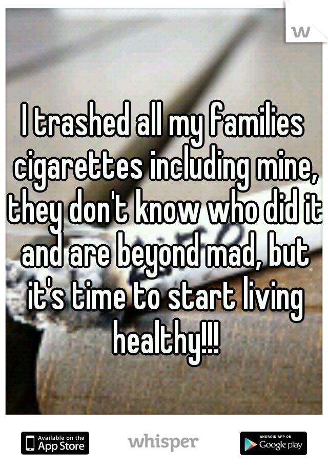 I trashed all my families cigarettes including mine, they don't know who did it and are beyond mad, but it's time to start living healthy!!!