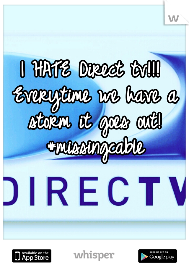 I HATE Direct tv!!! Everytime we have a storm it goes out! #missingcable