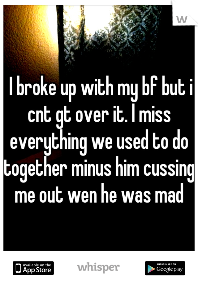 I broke up with my bf but i cnt gt over it. I miss everything we used to do together minus him cussing me out wen he was mad