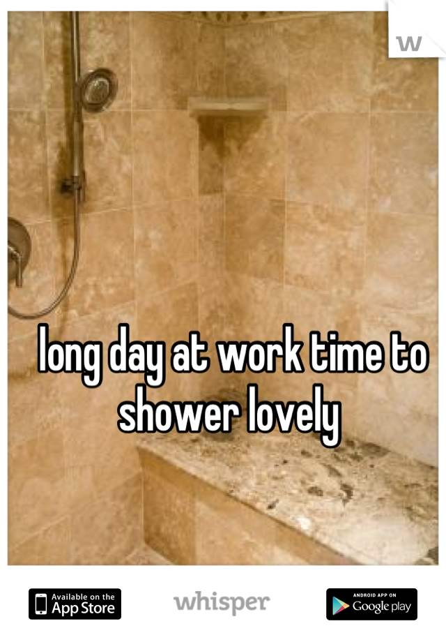 long day at work time to shower lovely
