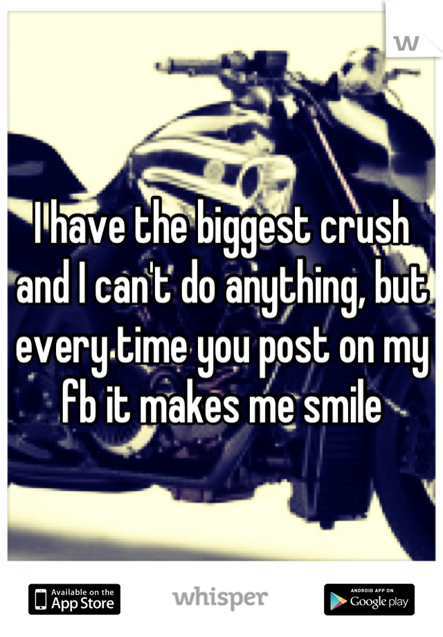 I have the biggest crush and I can't do anything, but every time you post on my fb it makes me smile