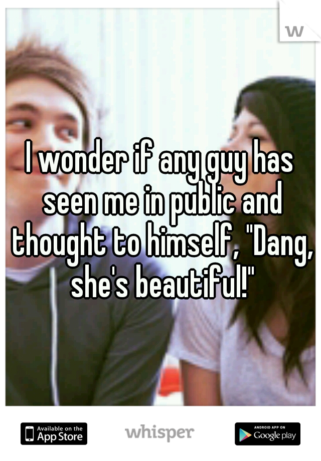 """I wonder if any guy has seen me in public and thought to himself, """"Dang, she's beautiful!"""""""