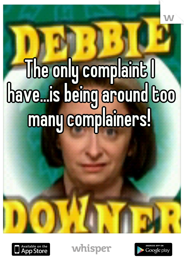 The only complaint I have...is being around too many complainers!