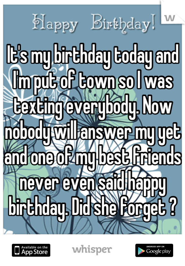 It's my birthday today and I'm put of town so I was texting everybody. Now nobody will answer my yet and one of my best friends never even said happy birthday. Did she forget ?