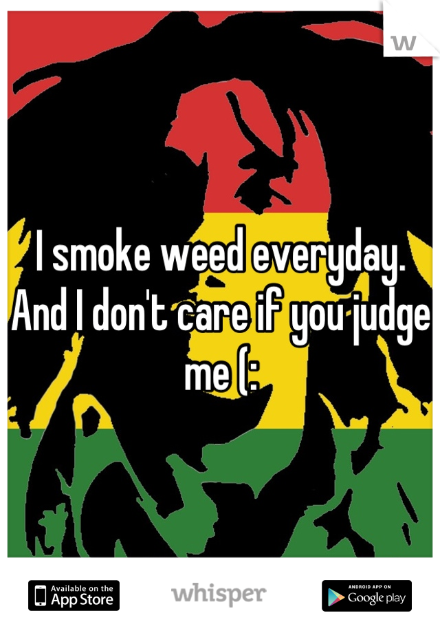 I smoke weed everyday. And I don't care if you judge me (:
