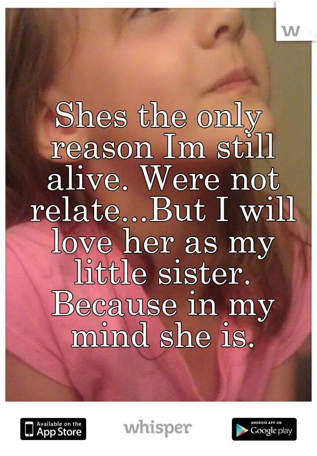 Shes the only reason Im still alive. Were not relate...But I will love her as my little sister. Because in my mind she is.