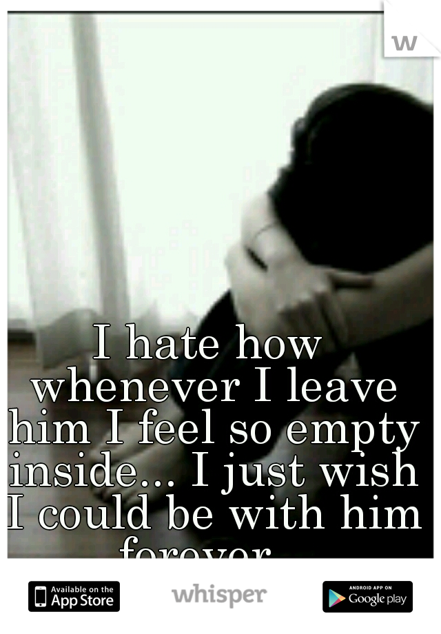 I hate how whenever I leave him I feel so empty inside... I just wish I could be with him forever...