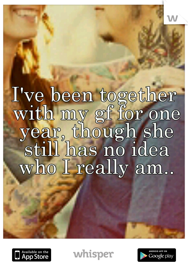 I've been together with my gf for one year, though she still has no idea who I really am..