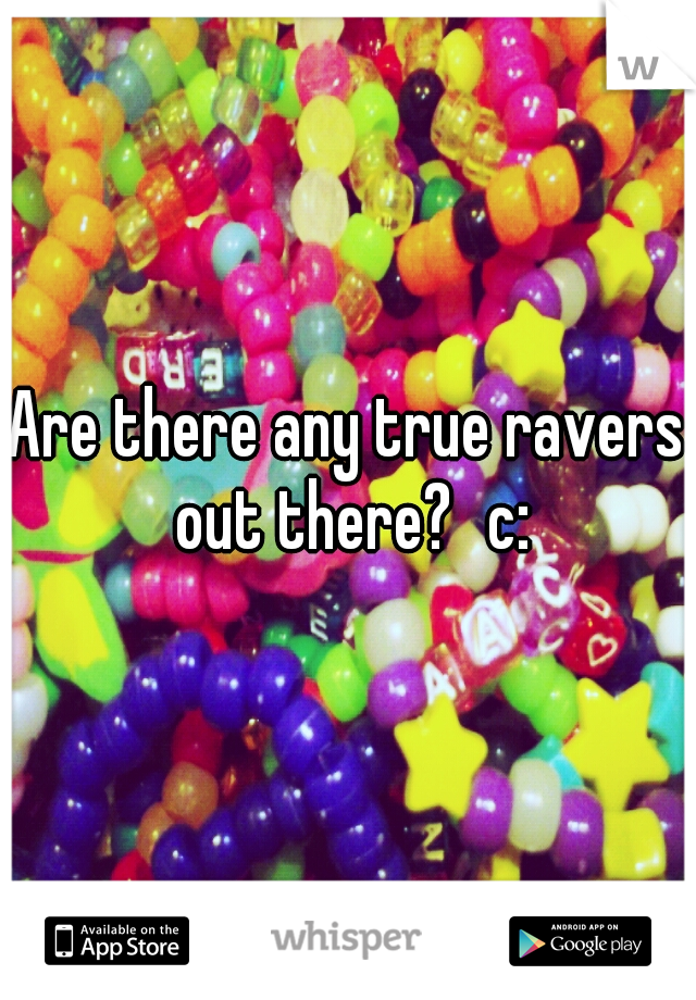 Are there any true ravers out there? c: