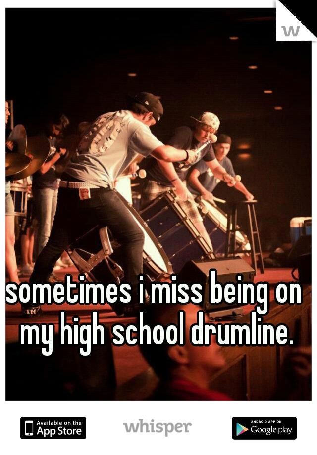 sometimes i miss being on my high school drumline.