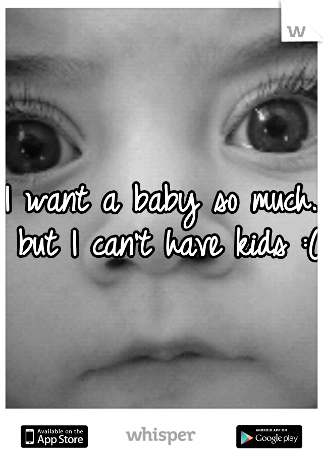 I want a baby so much. but I can't have kids :(