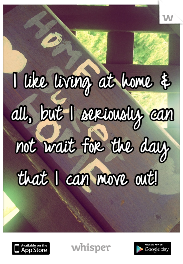 I like living at home & all, but I seriously can not wait for the day that I can move out!