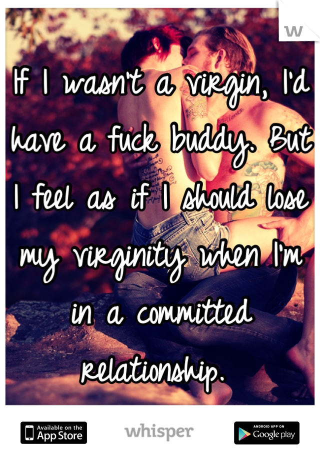 If I wasn't a virgin, I'd have a fuck buddy. But I feel as if I should lose my virginity when I'm in a committed relationship.