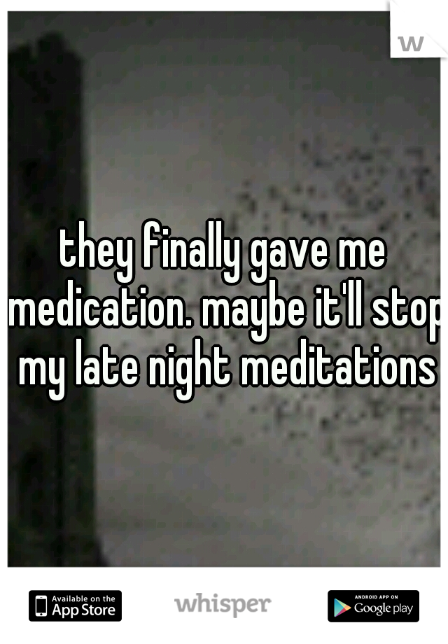 they finally gave me medication. maybe it'll stop my late night meditations