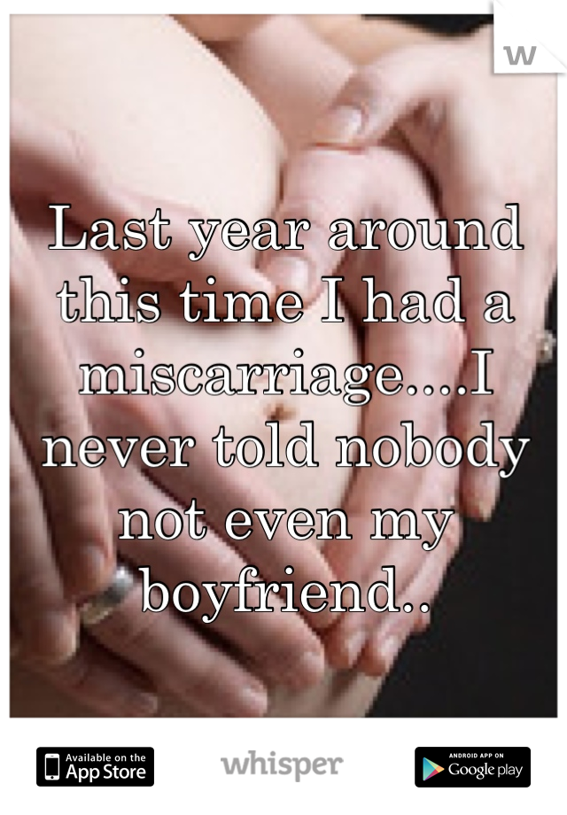 Last year around this time I had a miscarriage....I never told nobody not even my boyfriend..