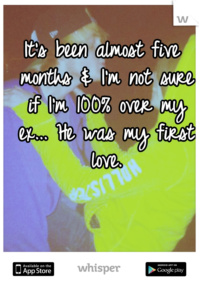 It's been almost five months & I'm not sure if I'm 100% over my ex... He was my first love.