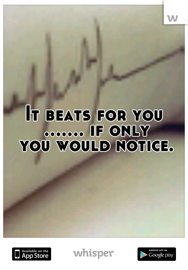 It beats for you ....... if only you would notice.