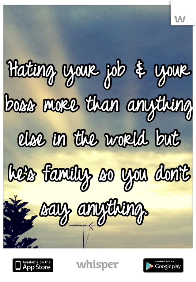 Hating your job & your boss more than anything else in the world but he's family so you don't say anything.