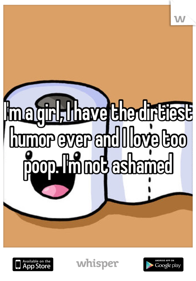 I'm a girl, I have the dirtiest humor ever and I love too poop. I'm not ashamed