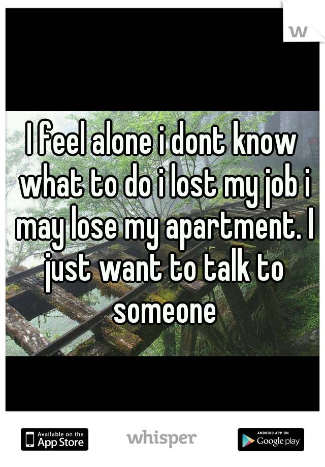 I feel alone i dont know what to do i lost my job i may lose my apartment. I just want to talk to someone