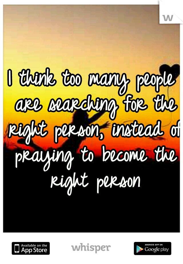 I think too many people are searching for the right person, instead of praying to become the right person