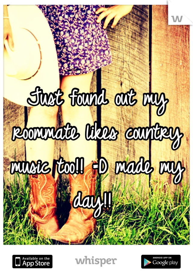 Just found out my roommate likes country music too!! =D made my day!!